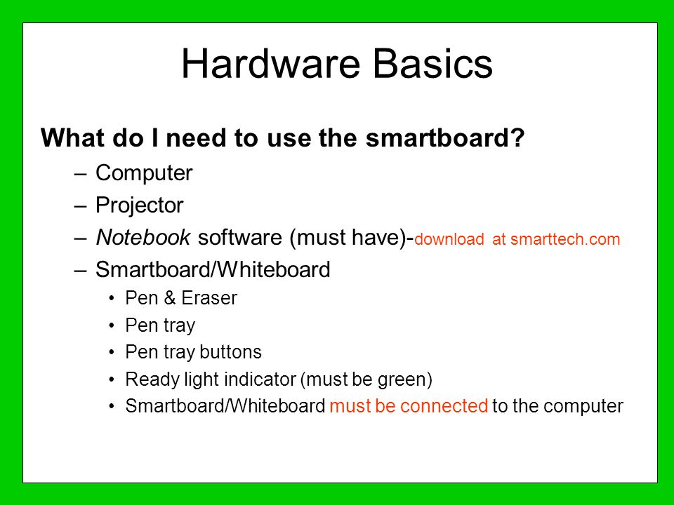 Hardware Basics What do I need to use the smartboard? –Computer –Projector –Notebook software (must have)- download at smarttech.com –Smartboard/White