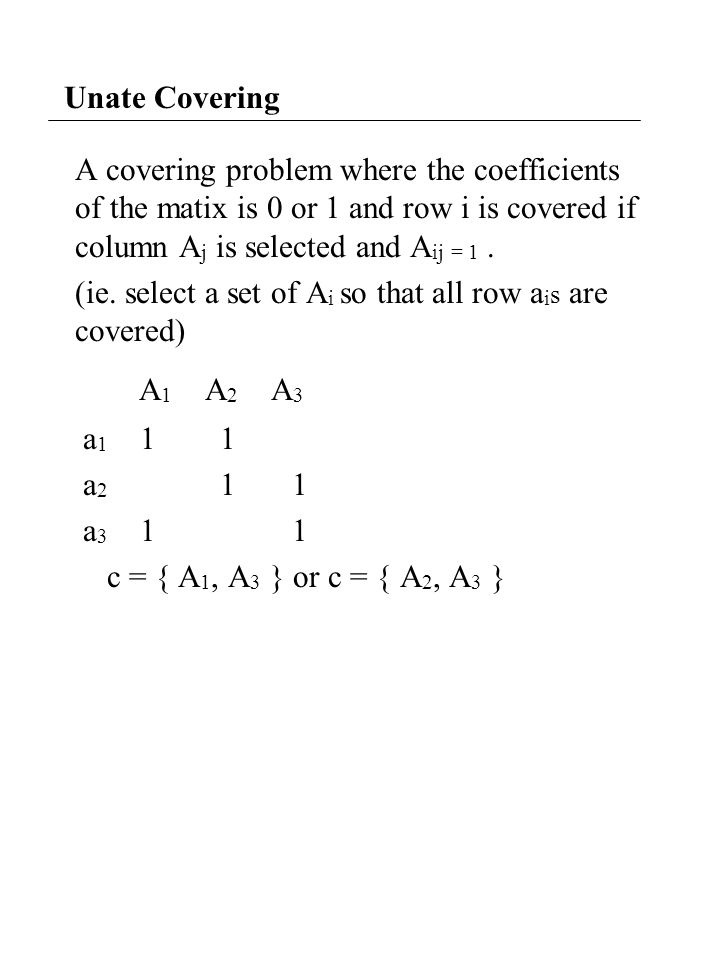 Unate Covering A covering problem where the coefficients of the matix is 0 or 1 and row i is covered if column A j is selected and A ij = 1.