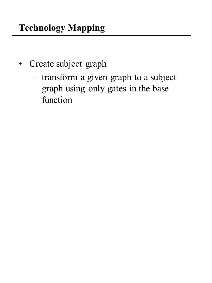 Technology Mapping Create subject graph –transform a given graph to a subject graph using only gates in the base function