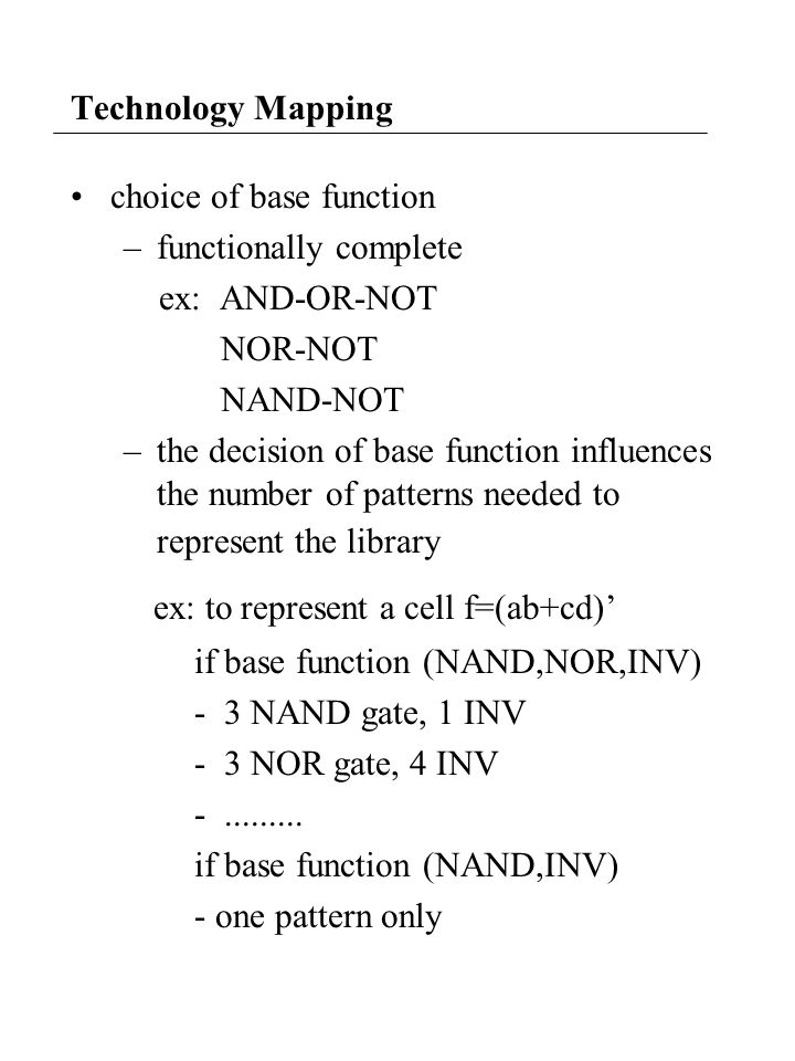 Technology Mapping choice of base function –functionally complete ex: AND-OR-NOT NOR-NOT NAND-NOT –the decision of base function influences the number of patterns needed to represent the library ex: to represent a cell f=(ab+cd) if base function (NAND,NOR,INV) - 3 NAND gate, 1 INV - 3 NOR gate, 4 INV