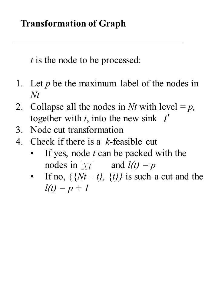 Transformation of Graph t is the node to be processed: 1.Let p be the maximum label of the nodes in Nt 2.Collapse all the nodes in Nt with level = p, together with t, into the new sink 3.Node cut transformation 4.Check if there is a k-feasible cut If yes, node t can be packed with the nodes in and l(t) = p If no, {{Nt – t}, {t}} is such a cut and the l(t) = p + 1
