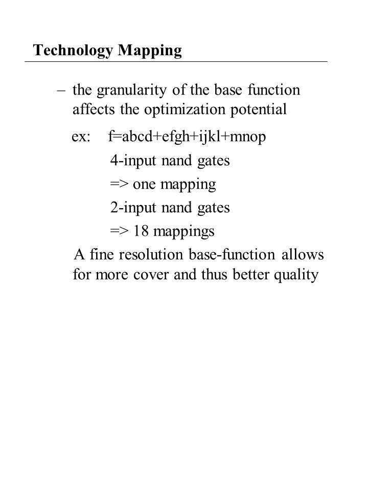 Technology Mapping –the granularity of the base function affects the optimization potential ex: f=abcd+efgh+ijkl+mnop 4-input nand gates => one mapping 2-input nand gates => 18 mappings A fine resolution base-function allows for more cover and thus better quality