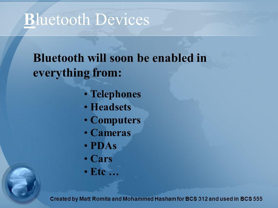 Created by Matt Romita and Mohammed Hasham for BCS 312 and used in BCS 555 Bluetooth Devices Telephones Headsets Computers Cameras PDAs Cars Etc … Bluetooth will soon be enabled in everything from: