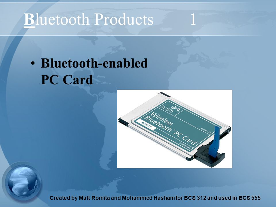 Created by Matt Romita and Mohammed Hasham for BCS 312 and used in BCS 555 Bluetooth Products1 Bluetooth-enabled PC Card