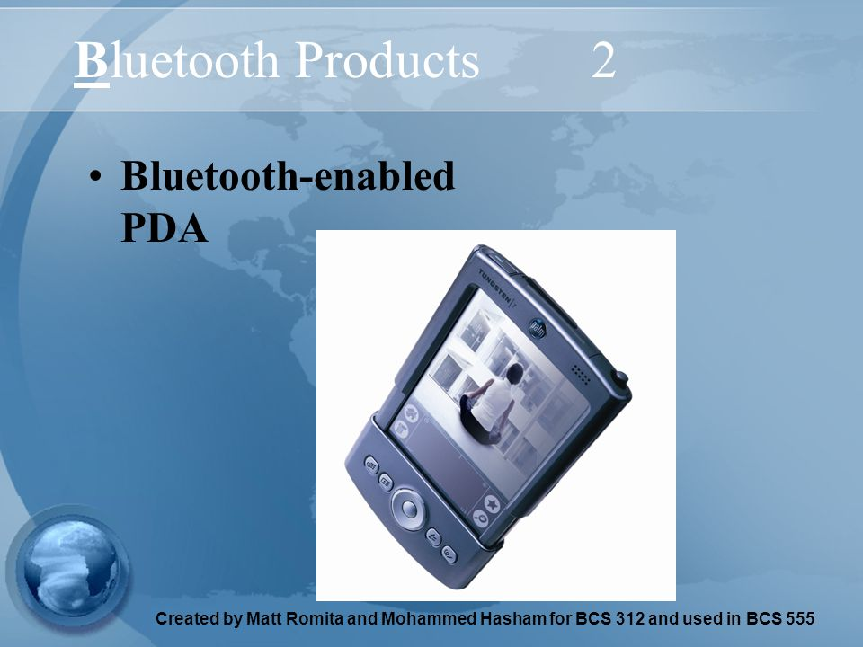 Created by Matt Romita and Mohammed Hasham for BCS 312 and used in BCS 555 Bluetooth Products2 Bluetooth-enabled PDA
