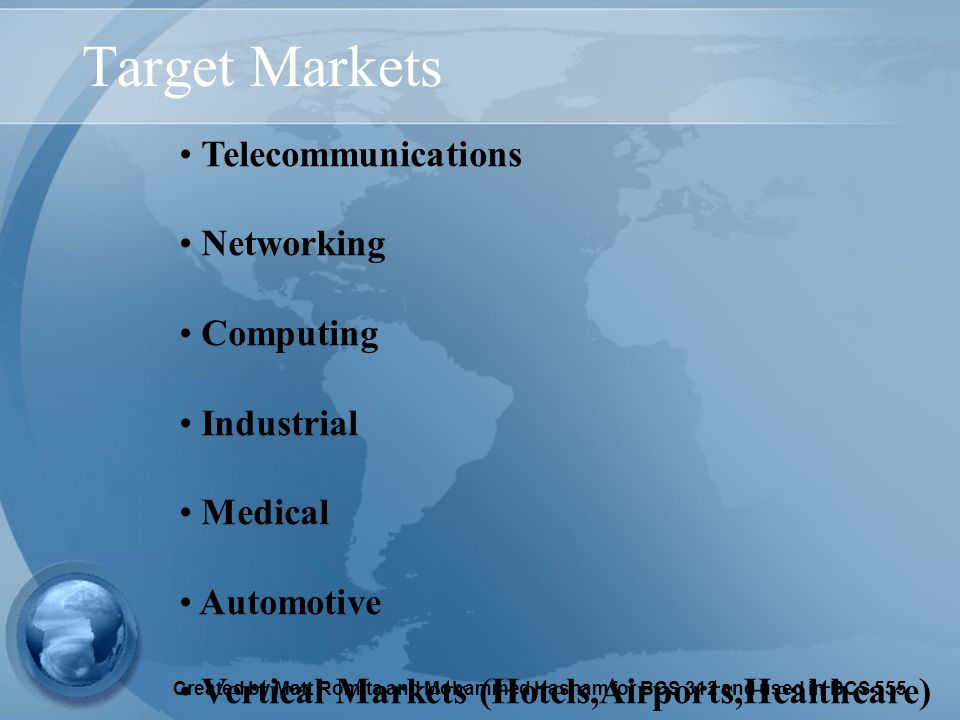 Created by Matt Romita and Mohammed Hasham for BCS 312 and used in BCS 555 Target Markets Telecommunications Networking Computing Industrial Medical Automotive Vertical Markets (Hotels,Airports,Healthcare)