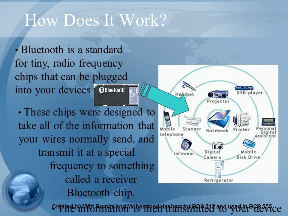 Created by Matt Romita and Mohammed Hasham for BCS 312 and used in BCS 555 How Does It Work? Bluetooth is a standard for tiny, radio frequency chips t