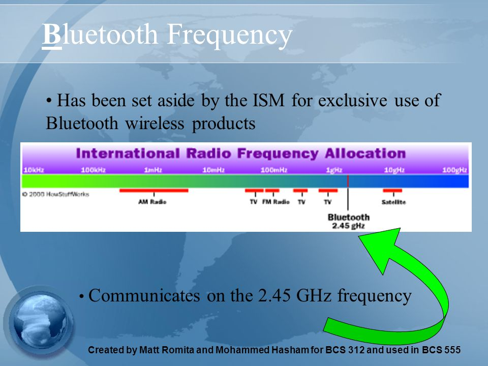 Created by Matt Romita and Mohammed Hasham for BCS 312 and used in BCS 555 Bluetooth Frequency Has been set aside by the ISM for exclusive use of Blue