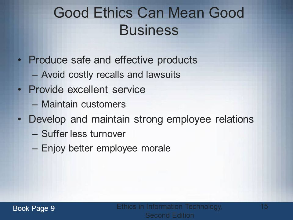 Ethics in Information Technology, Second Edition 15 Good Ethics Can Mean Good Business Produce safe and effective products –Avoid costly recalls and l