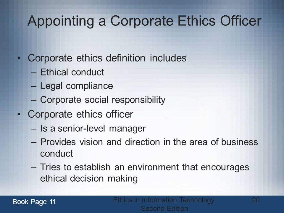 Ethics in Information Technology, Second Edition 20 Appointing a Corporate Ethics Officer Corporate ethics definition includes –Ethical conduct –Legal