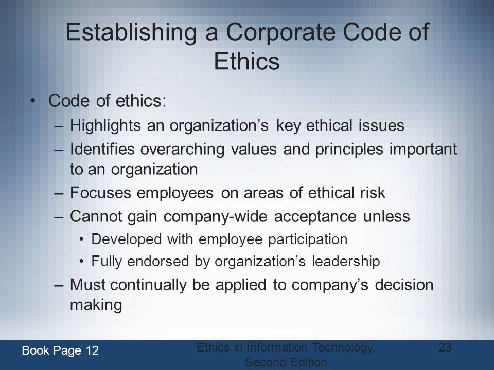 Ethics in Information Technology, Second Edition 23 Establishing a Corporate Code of Ethics Code of ethics: –Highlights an organizations key ethical i