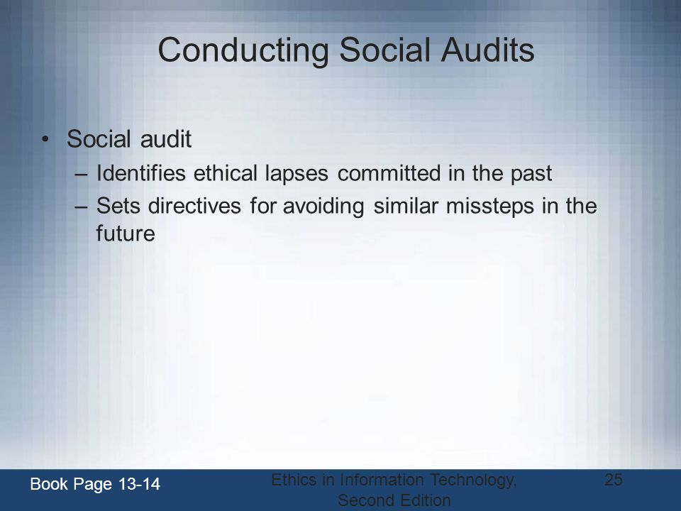 Ethics in Information Technology, Second Edition 25 Conducting Social Audits Social audit –Identifies ethical lapses committed in the past –Sets direc