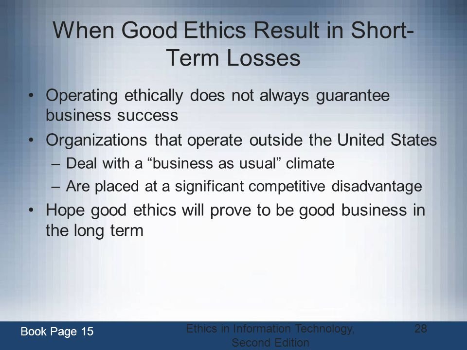 Ethics in Information Technology, Second Edition 28 When Good Ethics Result in Short- Term Losses Operating ethically does not always guarantee busine