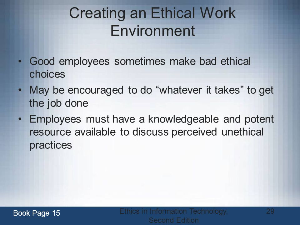 Ethics in Information Technology, Second Edition 29 Creating an Ethical Work Environment Good employees sometimes make bad ethical choices May be enco