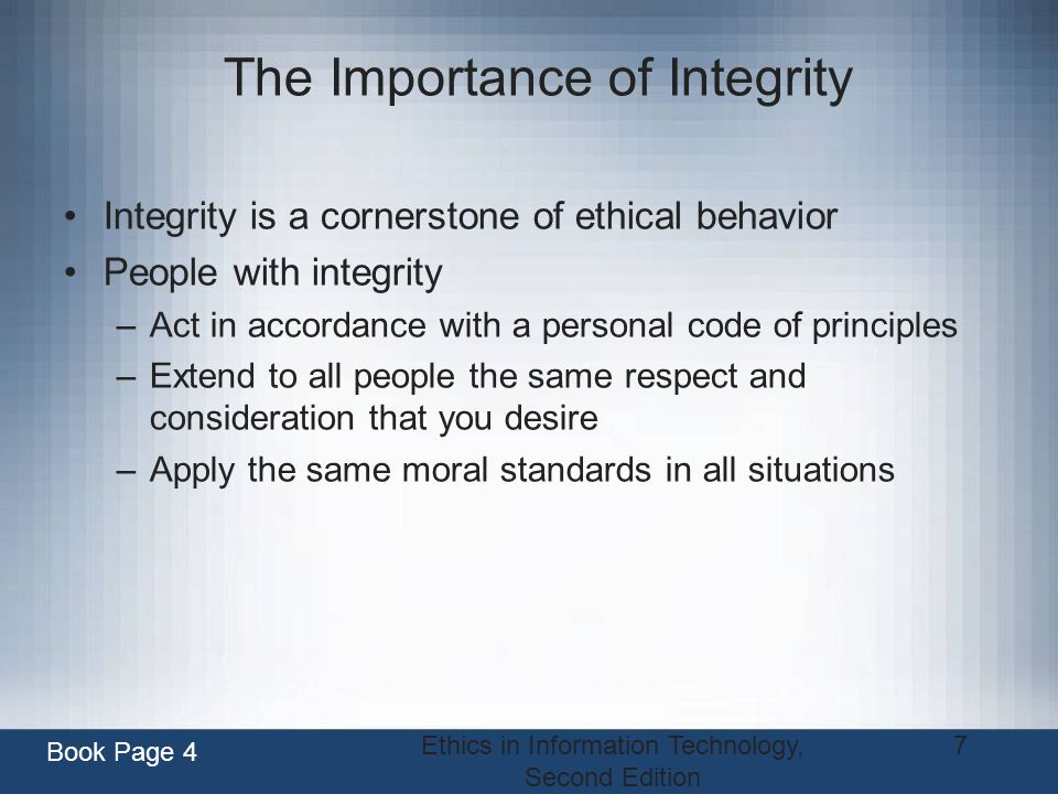Ethics in Information Technology, Second Edition 7 The Importance of Integrity Integrity is a cornerstone of ethical behavior People with integrity –A