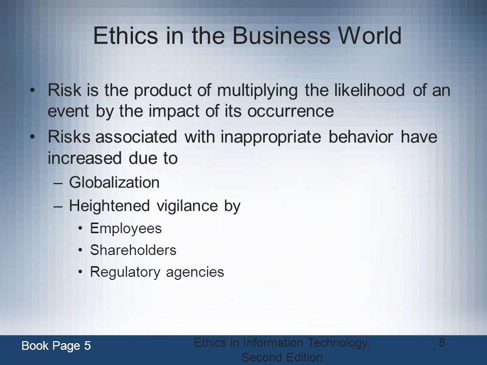 Ethics in Information Technology, Second Edition 8 Ethics in the Business World Risk is the product of multiplying the likelihood of an event by the i