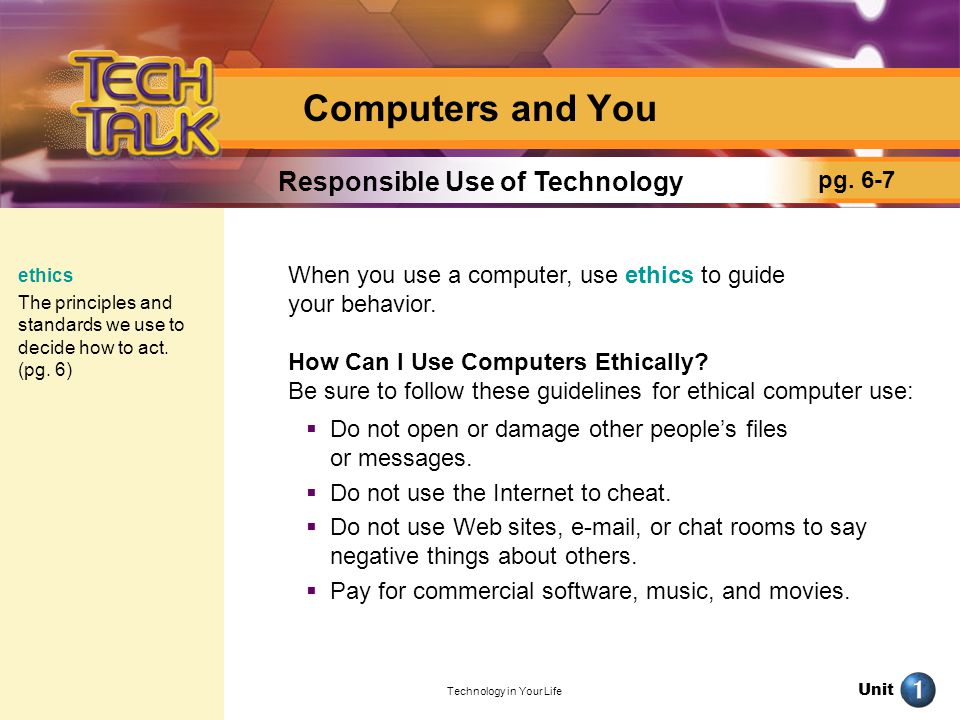 Unit Technology in Your Life Computers and You When you use a computer, use ethics to guide your behavior. How Can I Use Computers Ethically? Be sure