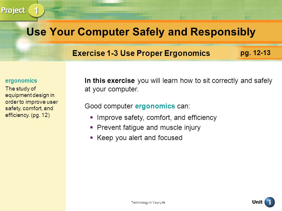 Unit Technology in Your Life Use Your Computer Safely and Responsibly pg. 12-13 Exercise 1-3 Use Proper Ergonomics In this exercise you will learn how