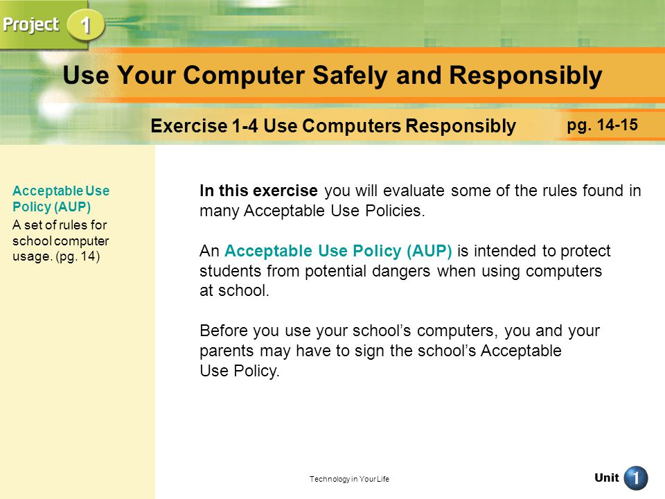 Unit Technology in Your Life Use Your Computer Safely and Responsibly pg. 14-15 Exercise 1-4 Use Computers Responsibly In this exercise you will evalu