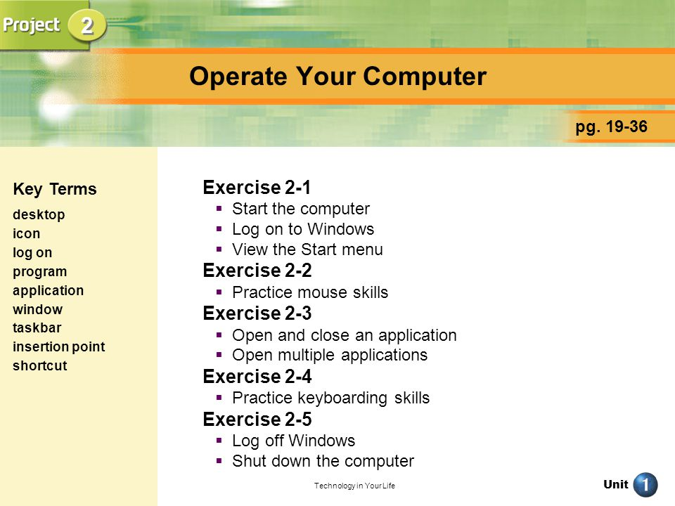 Unit Technology in Your Life Operate Your Computer Exercise 2-1 Start the computer Log on to Windows View the Start menu Exercise 2-2 Practice mouse s