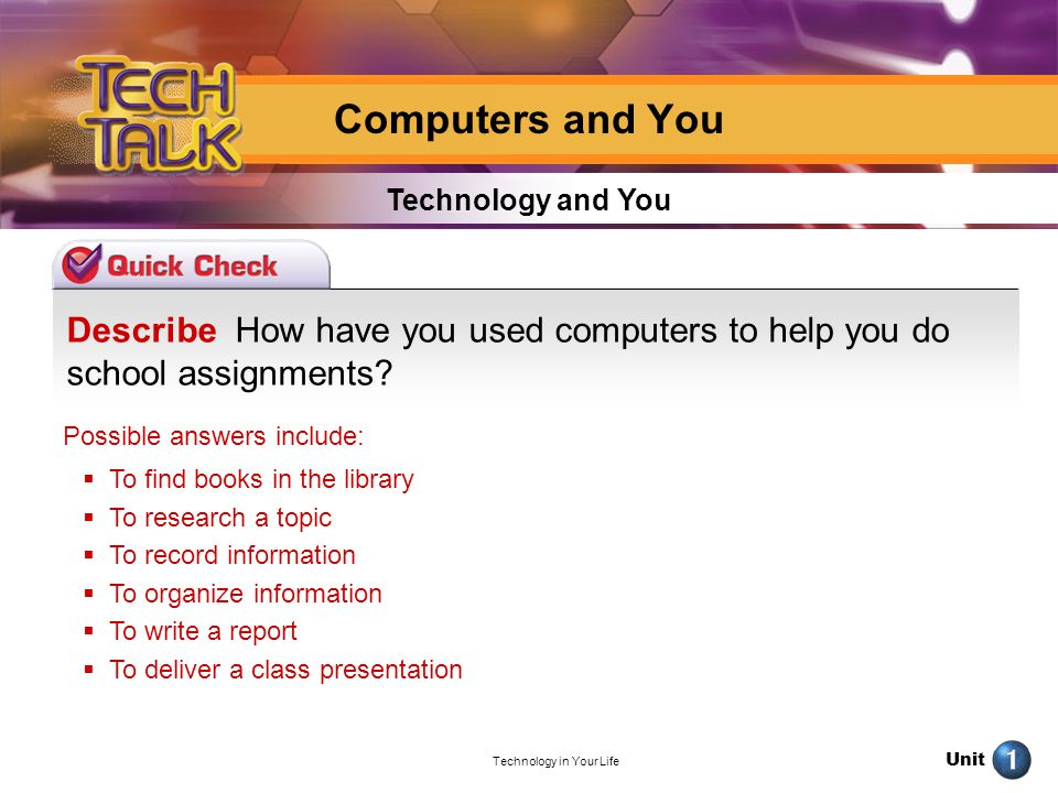 Unit Technology in Your Life Describe How have you used computers to help you do school assignments? Technology and You Computers and You Possible ans