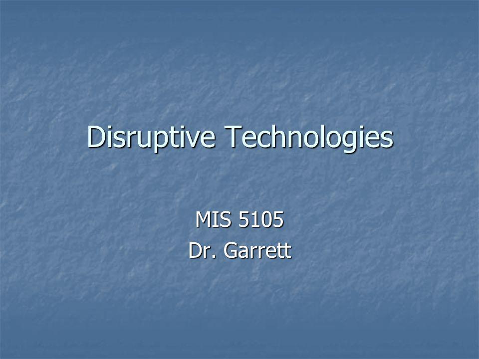 Disruptive Technologies MIS 5105 Dr. Garrett