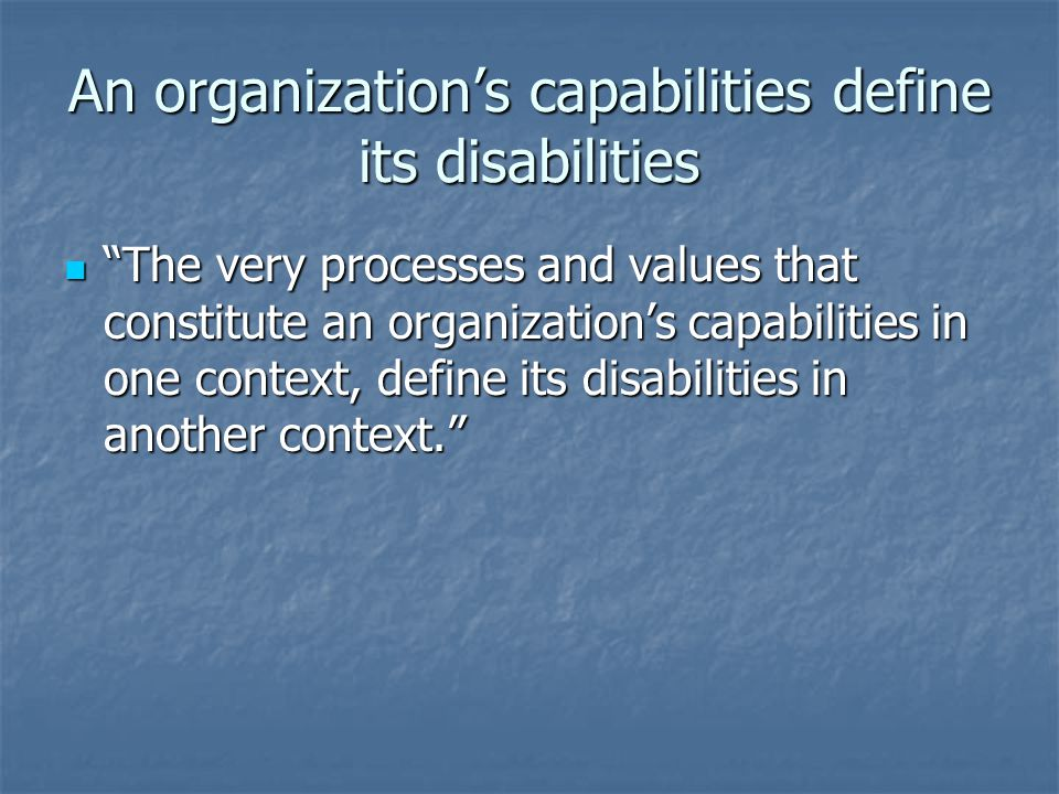 An organizations capabilities define its disabilities The very processes and values that constitute an organizations capabilities in one context, define its disabilities in another context.