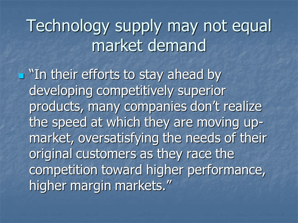Technology supply may not equal market demand In their efforts to stay ahead by developing competitively superior products, many companies dont realize the speed at which they are moving up- market, oversatisfying the needs of their original customers as they race the competition toward higher performance, higher margin markets.