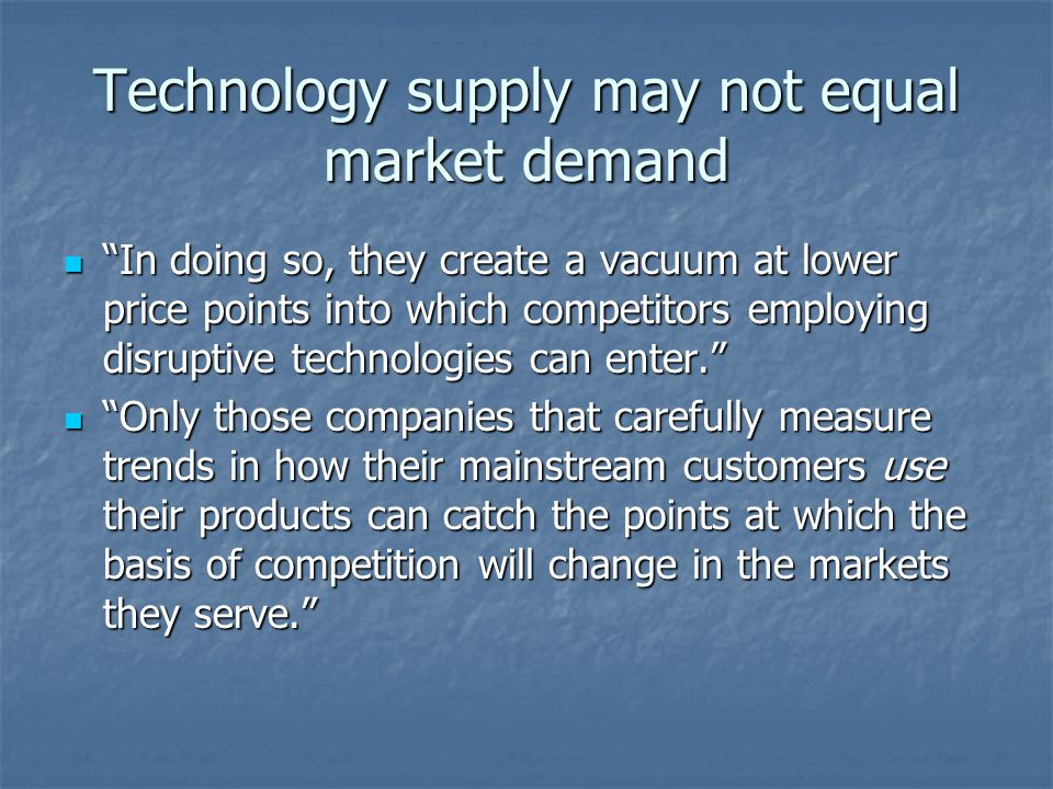 Technology supply may not equal market demand In doing so, they create a vacuum at lower price points into which competitors employing disruptive technologies can enter.