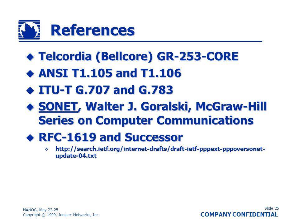 Slide 25 COMPANY CONFIDENTIAL NANOG, May 23-25 Copyright © 1999, Juniper Networks, Inc. References Telcordia (Bellcore) GR-253-CORE Telcordia (Bellcor