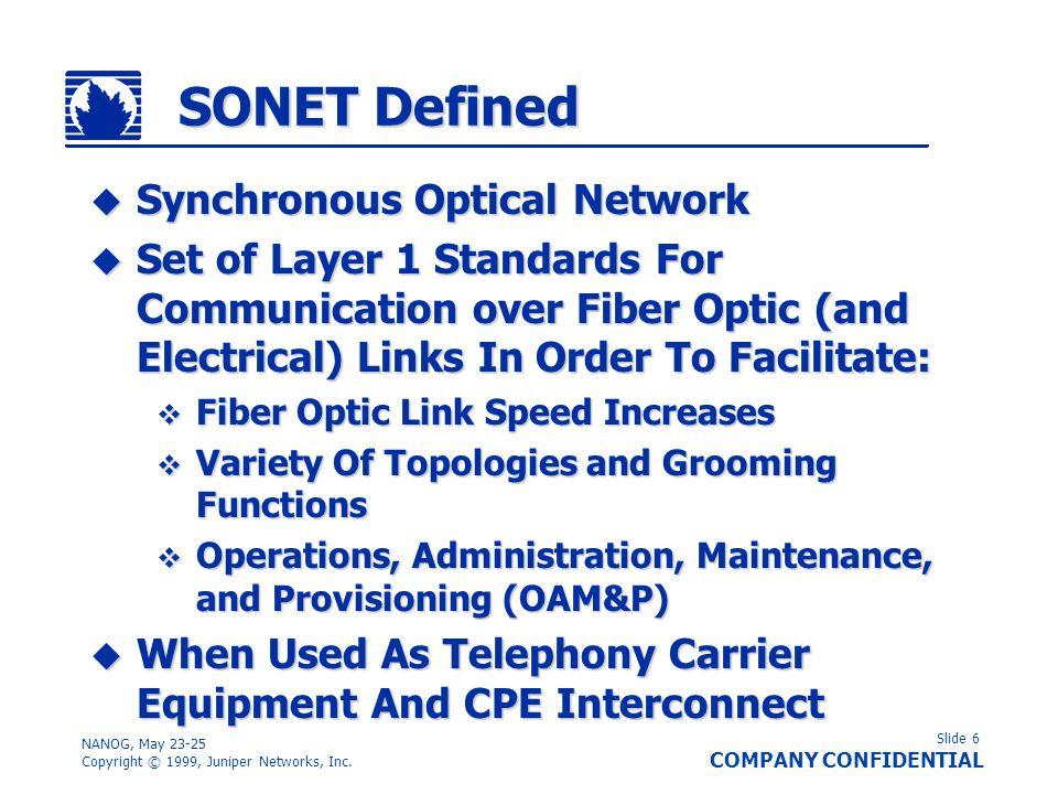 Slide 6 COMPANY CONFIDENTIAL NANOG, May 23-25 Copyright © 1999, Juniper Networks, Inc. SONET Defined Synchronous Optical Network Synchronous Optical N