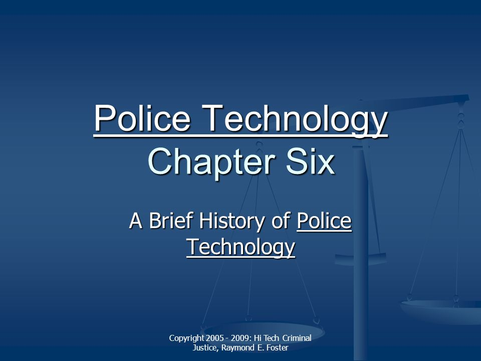 Copyright 2005 - 2009: Hi Tech Criminal Justice, Raymond E. Foster Police Technology Police Technology Chapter Six Police Technology A Brief History o