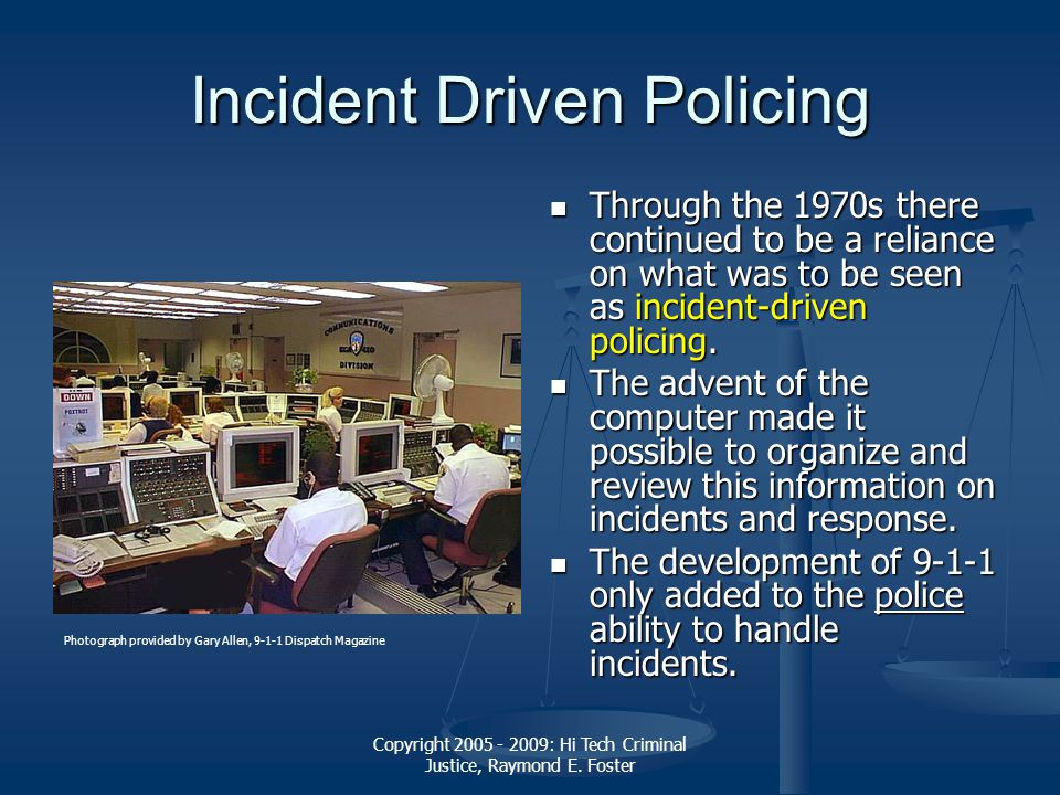Copyright 2005 - 2009: Hi Tech Criminal Justice, Raymond E. Foster Incident Driven Policing Through the 1970s there continued to be a reliance on what