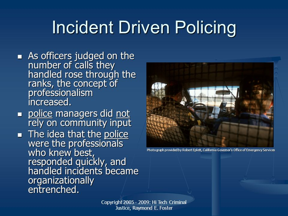 Copyright 2005 - 2009: Hi Tech Criminal Justice, Raymond E. Foster Incident Driven Policing As officers judged on the number of calls they handled ros