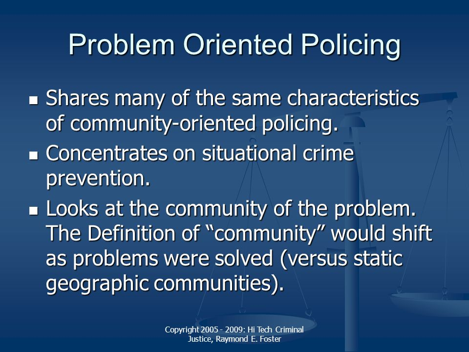 Copyright 2005 - 2009: Hi Tech Criminal Justice, Raymond E. Foster Problem Oriented Policing Shares many of the same characteristics of community-orie