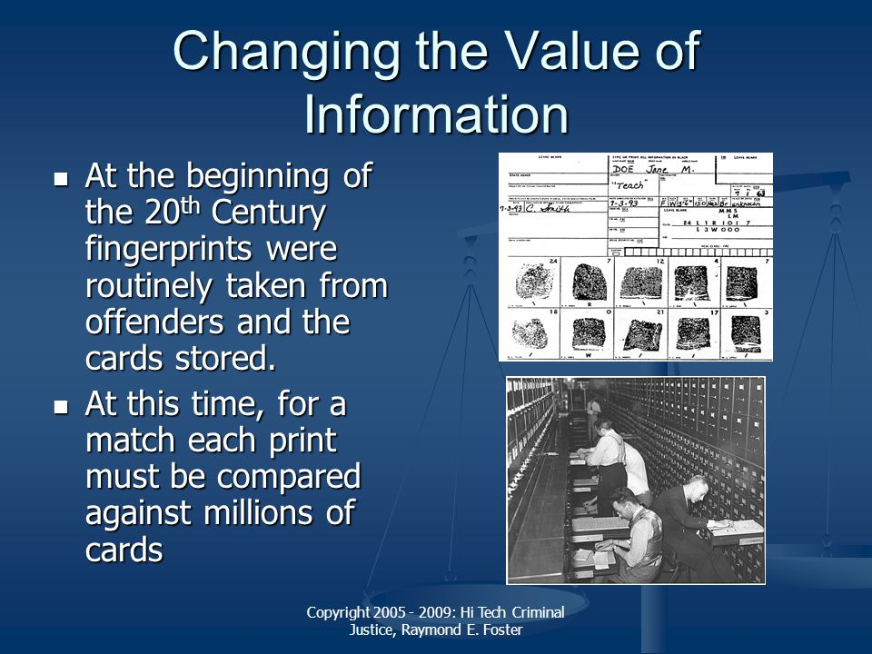 Copyright 2005 - 2009: Hi Tech Criminal Justice, Raymond E. Foster Changing the Value of Information At the beginning of the 20 th Century fingerprint