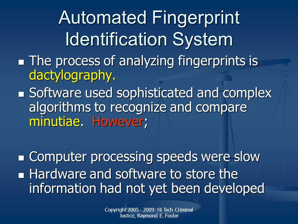 Copyright 2005 - 2009: Hi Tech Criminal Justice, Raymond E. Foster Automated Fingerprint Identification System The process of analyzing fingerprints i