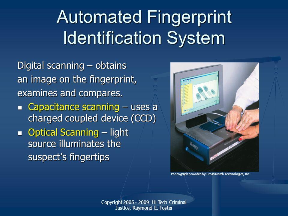 Copyright 2005 - 2009: Hi Tech Criminal Justice, Raymond E. Foster Automated Fingerprint Identification System Digital scanning – obtains an image on