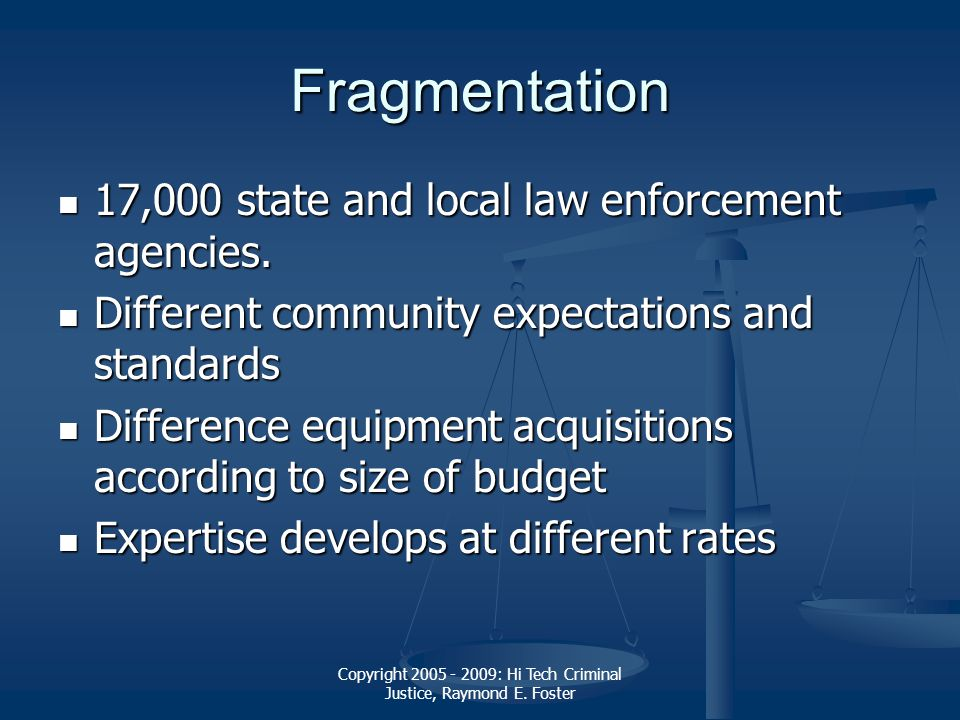 Copyright 2005 - 2009: Hi Tech Criminal Justice, Raymond E. Foster Fragmentation 17,000 state and local law enforcement agencies. 17,000 state and loc