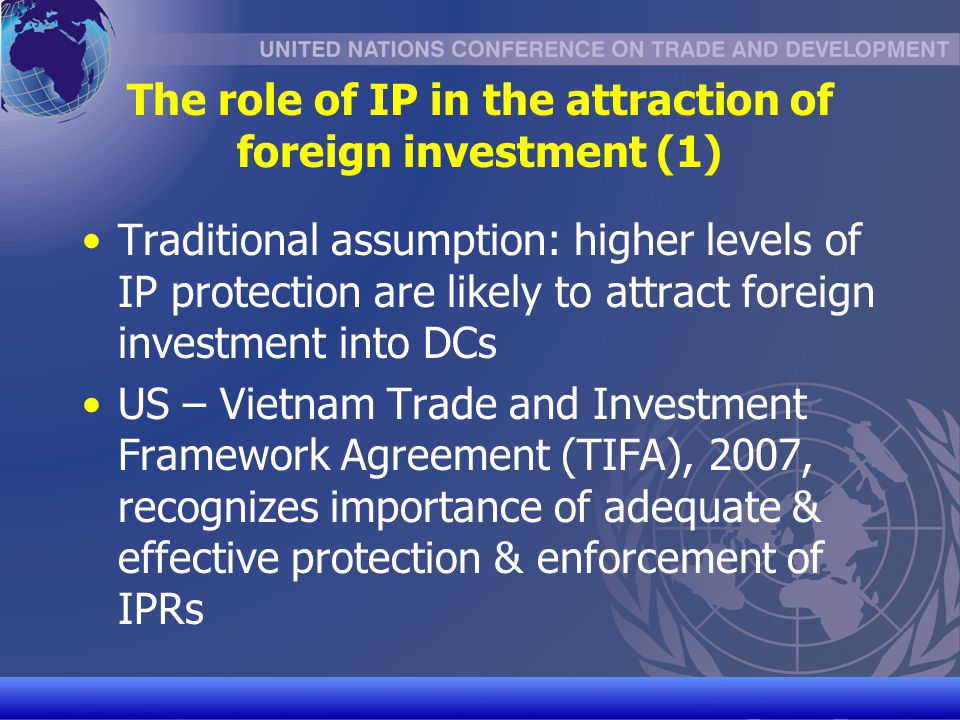 UNCTAD/CD-TFT 12 The role of IP in the attraction of foreign investment (2) DC reality check (2005 study by Professor Keith Maskus) Foreign investors attach much importance to IP protection in research & development (R&D)- intensive technologies that are expensive to develop & easy to copy (e.g.