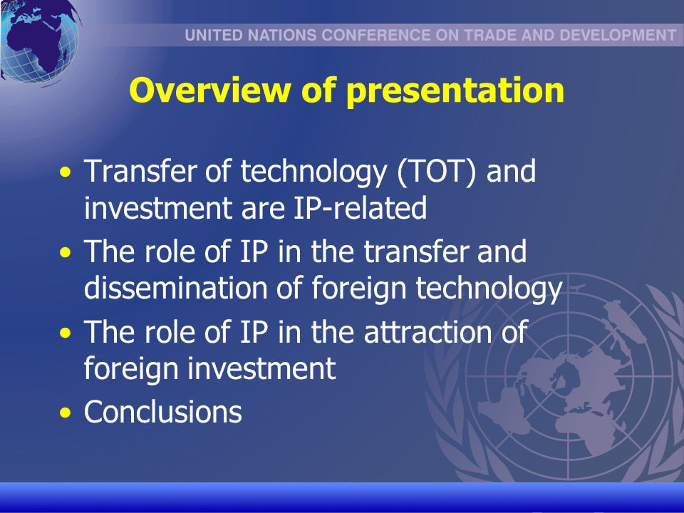 UNCTAD/CD-TFT 3 TOT and investment are IP-related Article 7 TRIPS: Transfer and dissemination of technology as one objective of IP protection Article 66.2 TRIPS: Obligation on developed WTO Members to provide incentives to enterprises and institutions in their territories for the purpose of promoting and encouraging technology transfer to LDCs All modern bilateral investment treaties (BITs) have a broad definition of « investment » that encompasses IPRs
