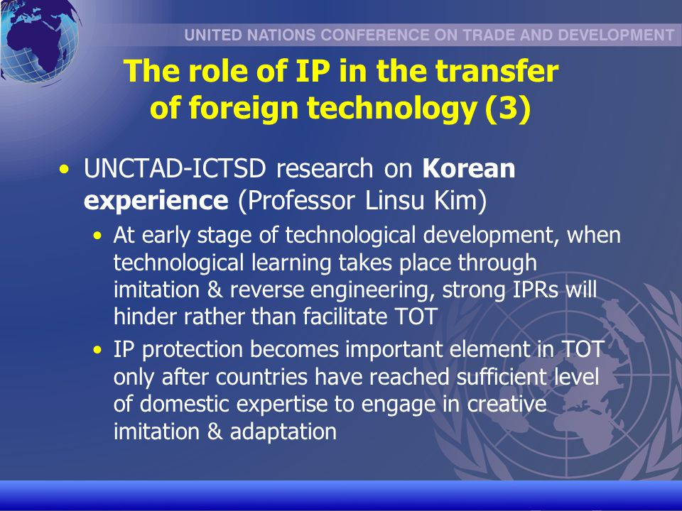 UNCTAD/CD-TFT 7 The role of IP in the transfer of foreign technology (4) The Indian experience: development of a domestic pharmaceutical industry 1970 – 2005: no patent protection for pharmaceutical products in India This enabled reverse engineering of foreign pharmaceutical products (difference product patents vs process patent) Today, India is home to large generic drug producers, who engage in considerable patenting activities in OECD markets