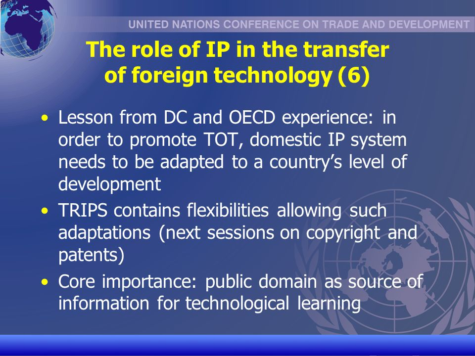 UNCTAD/CD-TFT 10 The multilateral debate on IP & technology transfer Concerns expressed by DCs and especially LDCs about low acquisition of new technologies despite TRIPS compliance WTO Working Group on Trade & Transfer of Technology ineffective 2007 WIPO Development Agenda recommends WIPO to promote DCs understanding of use of IP policies & TRIPS flexibilities to foster TOT ongoing work 2008 WHO Resolution on Global Strategy & Plan of Action on Public Health, Innovation and Intellectual Property recommends WHO and Members States to promote public health-related TOT to DCs, in particular to encourage local production of pharmaceuticals initiation of work