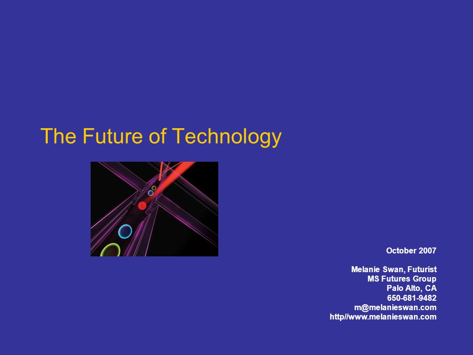 The Future of Technology October 2007 Melanie Swan, Futurist MS Futures Group Palo Alto, CA 650-681-9482 m@melanieswan.com http//www.melanieswan.com