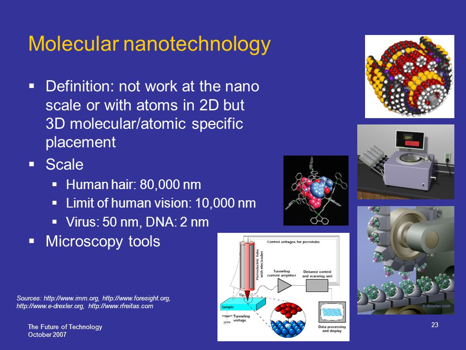 The Future of Technology October 2007 23 Molecular nanotechnology Definition: not work at the nano scale or with atoms in 2D but 3D molecular/atomic specific placement Scale Human hair: 80,000 nm Limit of human vision: 10,000 nm Virus: 50 nm, DNA: 2 nm Microscopy tools Sources: http://www.imm.org, http://www.foresight.org, http://www.e-drexler.org, http://www.rfreitas.com