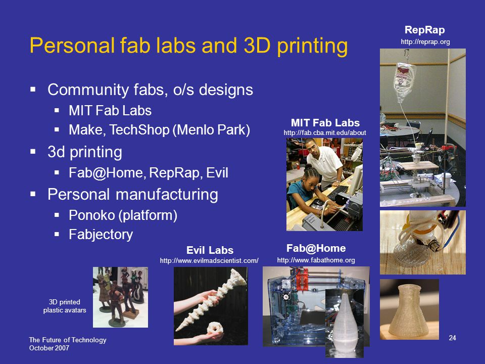 The Future of Technology October 2007 24 Personal fab labs and 3D printing Community fabs, o/s designs MIT Fab Labs Make, TechShop (Menlo Park) 3d printing Fab@Home, RepRap, Evil Personal manufacturing Ponoko (platform) Fabjectory http://reprap.org http://fab.cba.mit.edu/about MIT Fab Labs 3D printed plastic avatars http://www.fabathome.org Fab@Home RepRap Evil Labs http://www.evilmadscientist.com/