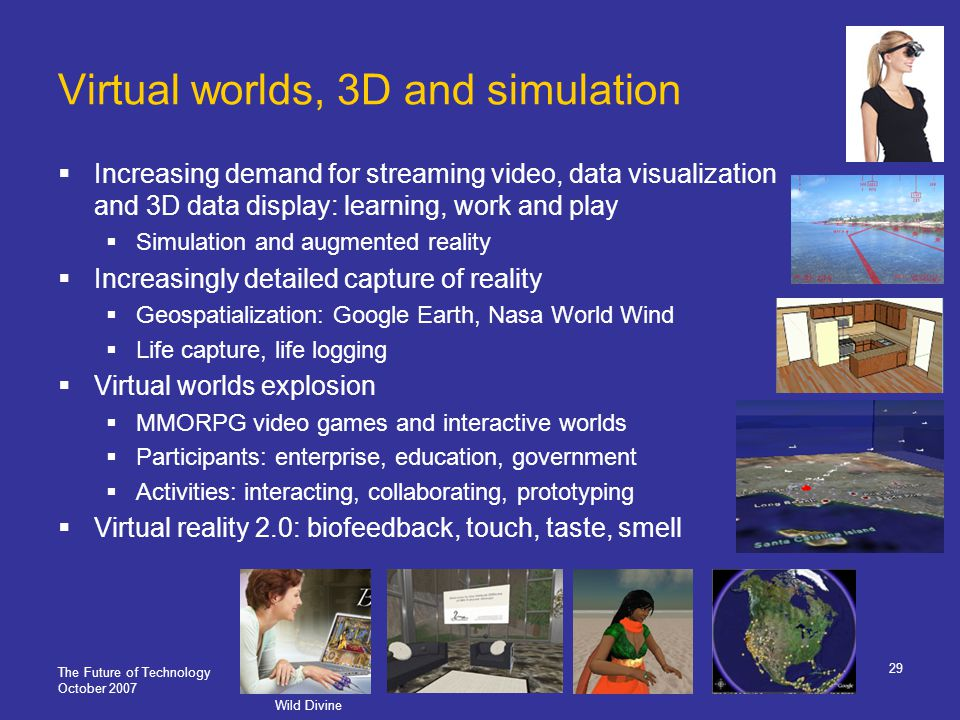 The Future of Technology October 2007 29 Virtual worlds, 3D and simulation Increasing demand for streaming video, data visualization and 3D data display: learning, work and play Simulation and augmented reality Increasingly detailed capture of reality Geospatialization: Google Earth, Nasa World Wind Life capture, life logging Virtual worlds explosion MMORPG video games and interactive worlds Participants: enterprise, education, government Activities: interacting, collaborating, prototyping Virtual reality 2.0: biofeedback, touch, taste, smell Wild Divine