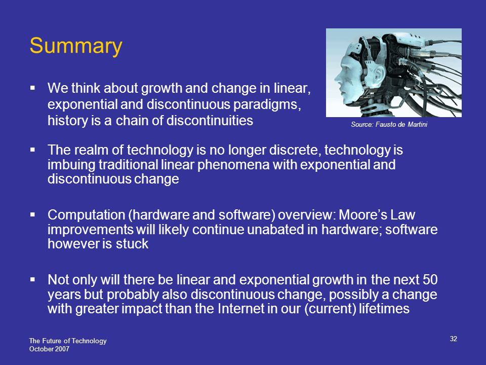 The Future of Technology October 2007 32 Summary We think about growth and change in linear, exponential and discontinuous paradigms, history is a chain of discontinuities The realm of technology is no longer discrete, technology is imbuing traditional linear phenomena with exponential and discontinuous change Computation (hardware and software) overview: Moores Law improvements will likely continue unabated in hardware; software however is stuck Not only will there be linear and exponential growth in the next 50 years but probably also discontinuous change, possibly a change with greater impact than the Internet in our (current) lifetimes Source: Fausto de Martini