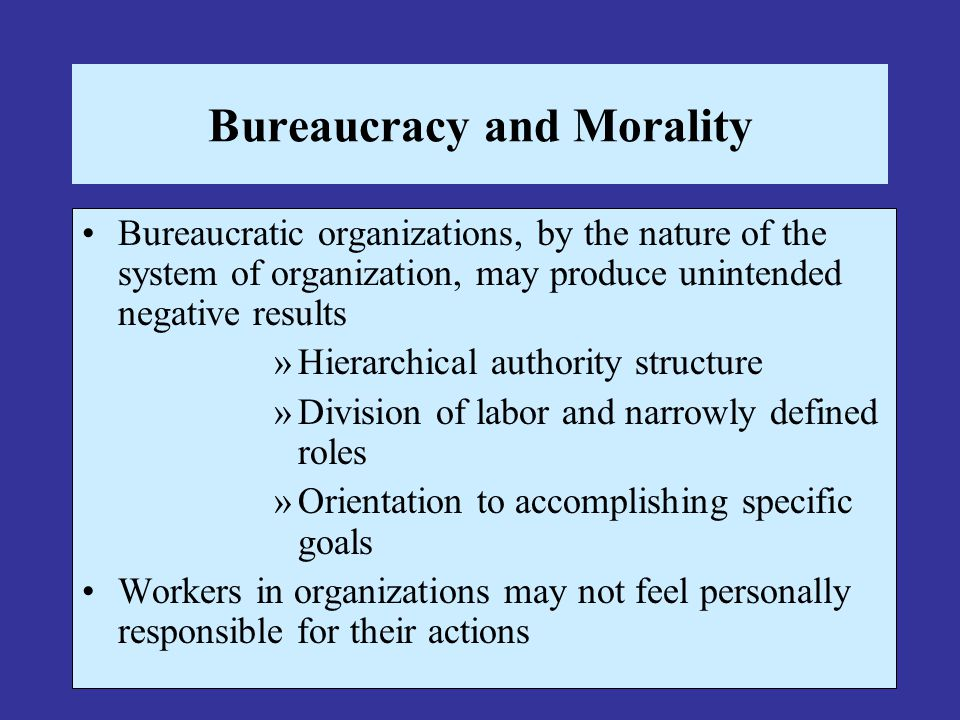Bureaucracy and Morality Bureaucratic organizations, by the nature of the system of organization, may produce unintended negative results »Hierarchica