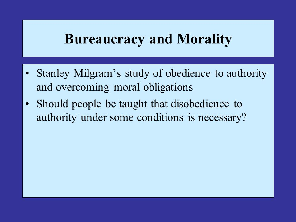 Bureaucracy and Morality Stanley Milgrams study of obedience to authority and overcoming moral obligations Should people be taught that disobedience t